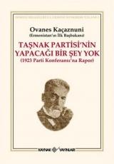 <h5>Ovanes Kaçaznuni</h5><p>Taşnak Partisinin Yapacağı Bir Şey Yok (1923 Parti Konferansı'na Rapor)</p>